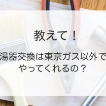 給湯器交換は東京ガス以外でも工事していいの?