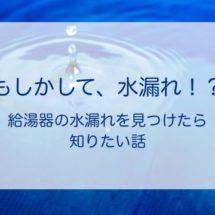 給湯器から水がポタポタ・・・水漏れが起きた時にやるべきこと