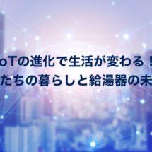 IoT社会と給湯器の関係〜より安心・快適な暮らしを目指して〜
