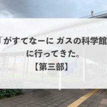 東京ガス「がすてなーに ガスの科学館」に行ってきた!【第三部】