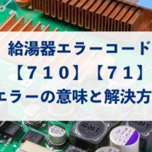 【給湯器のエラーコード】「710」「71」は、燃焼・制御回路の不具合