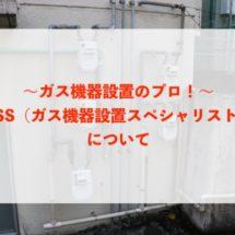 【ガス機器設置のプロ】GSS(ガス機器設置スペシャリスト)って何だろう?